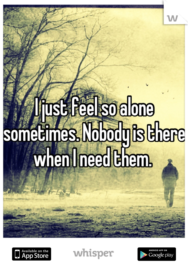 I just feel so alone sometimes. Nobody is there when I need them.