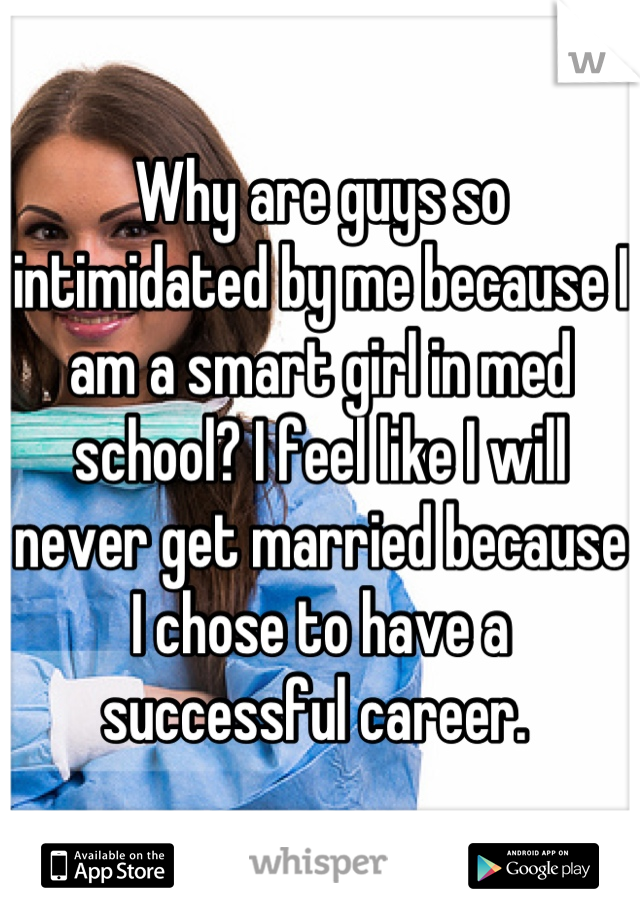 Why are guys so intimidated by me because I am a smart girl in med school? I feel like I will never get married because I chose to have a successful career.