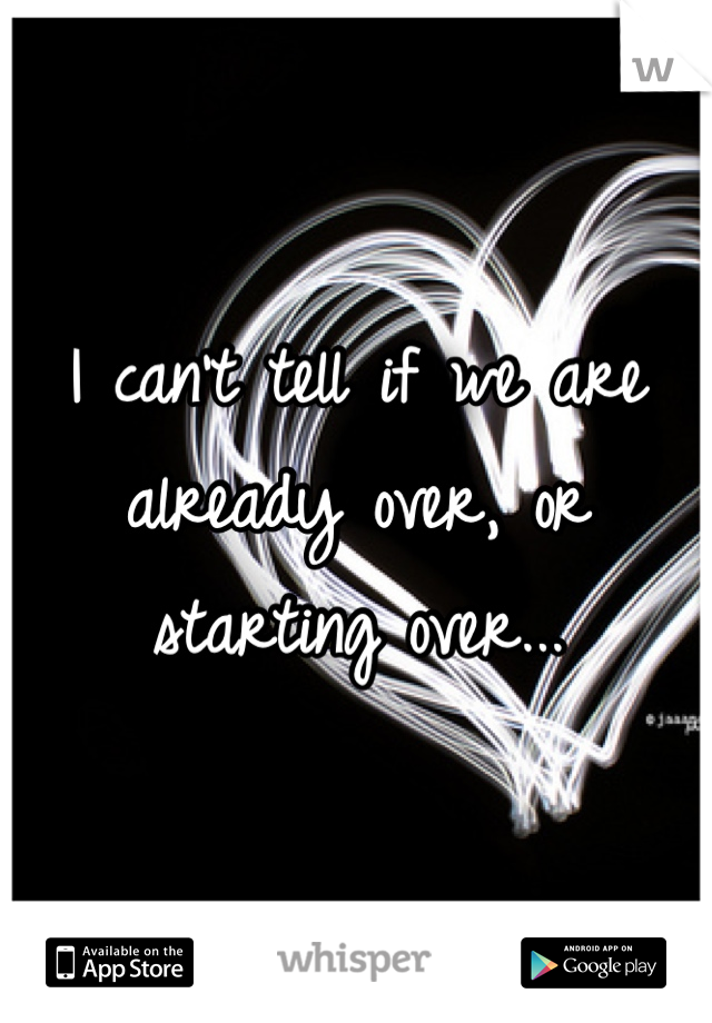 I can't tell if we are already over, or starting over...