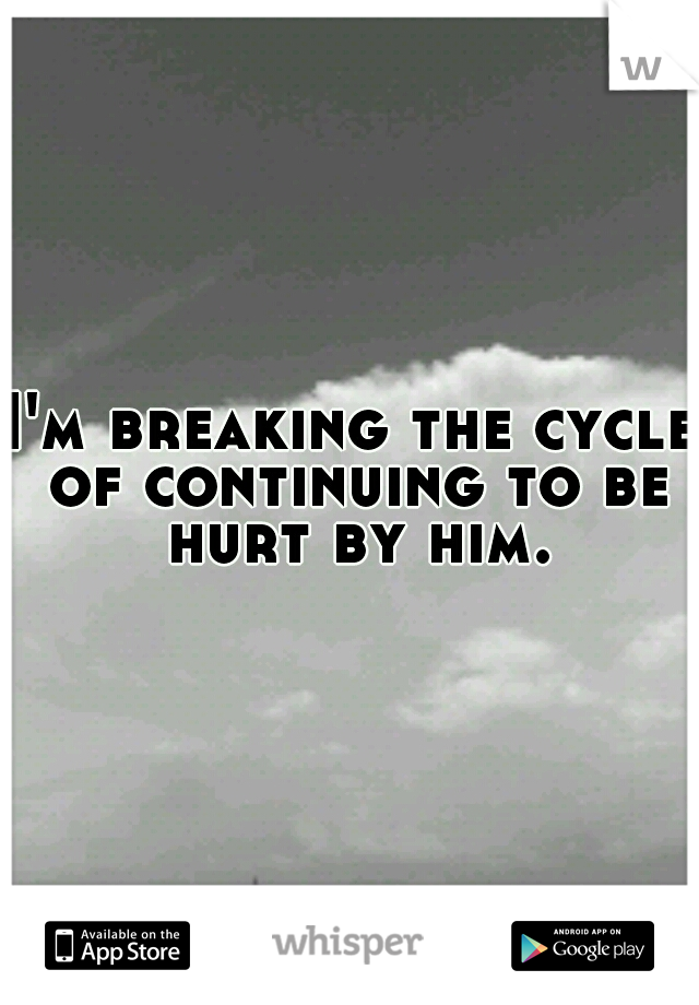 I'm breaking the cycle of continuing to be hurt by him.
