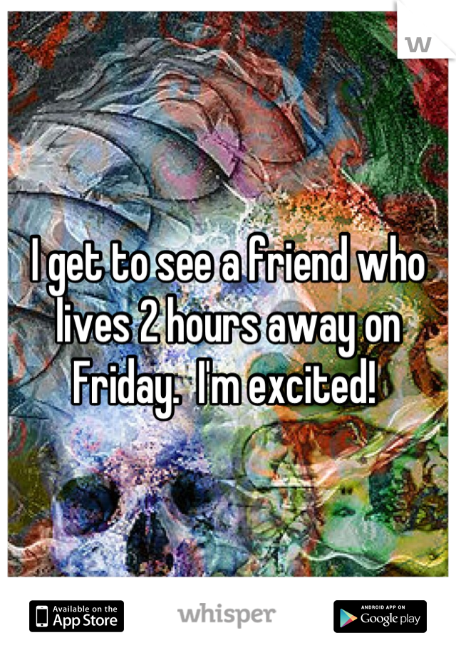 I get to see a friend who lives 2 hours away on Friday.  I'm excited!