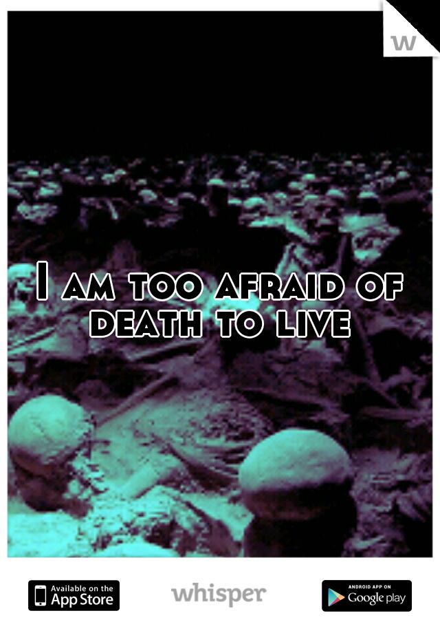 I am too afraid of death to live