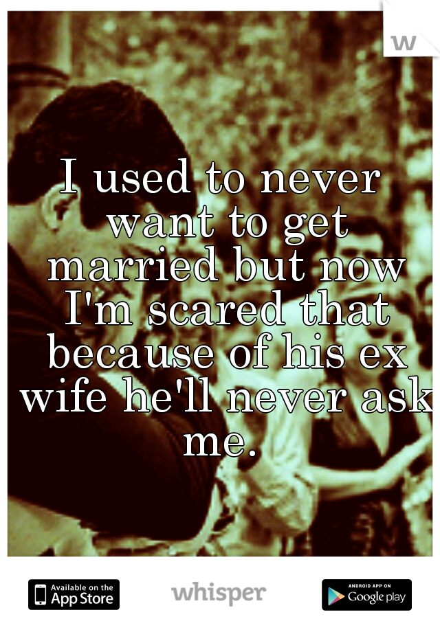 I used to never want to get married but now I'm scared that because of his ex wife he'll never ask me.