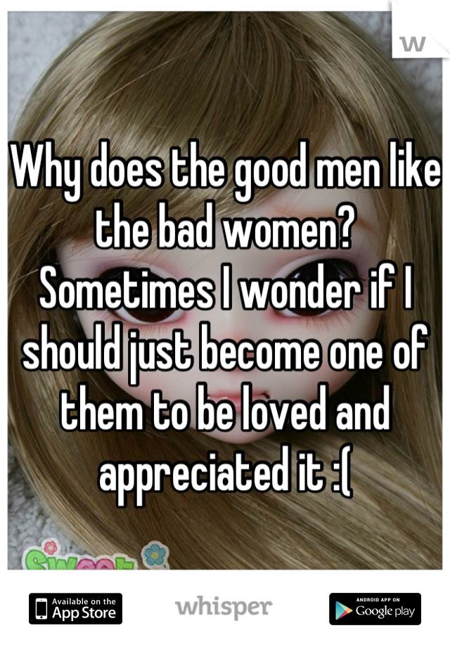 Why does the good men like the bad women? Sometimes I wonder if I should just become one of them to be loved and appreciated it :(