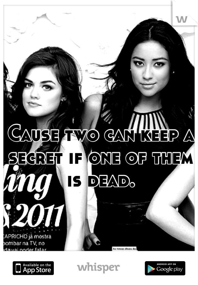 Cause two can keep a secret if one of them is dead.