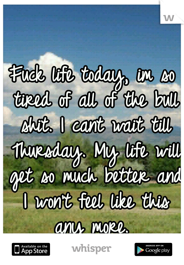 Fuck life today, im so tired of all of the bull shit. I cant wait till Thursday. My life will get so much better and I won't feel like this any more.