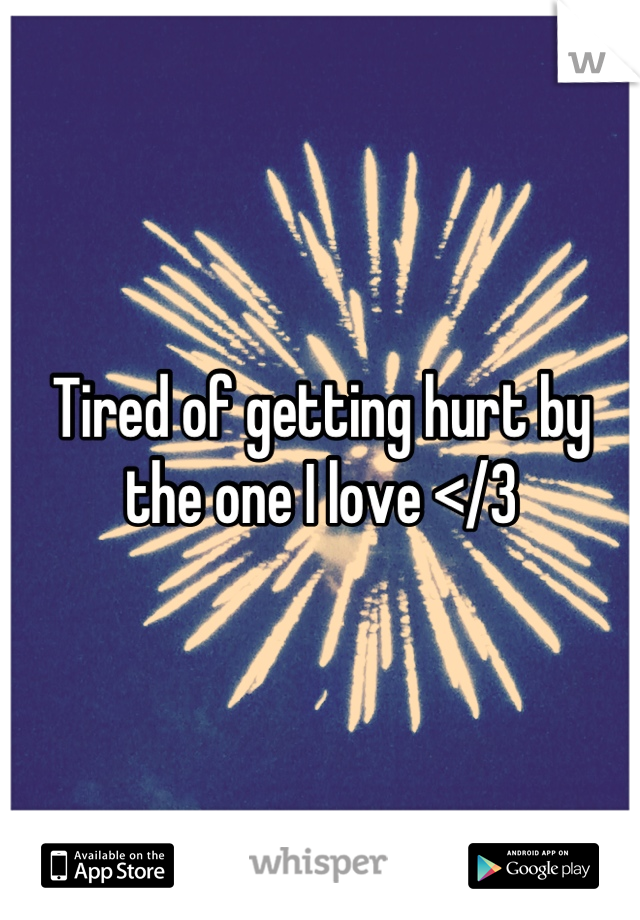 Tired of getting hurt by the one I love </3