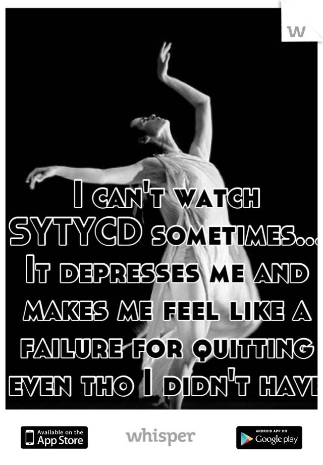 I can't watch SYTYCD sometimes... It depresses me and makes me feel like a failure for quitting even tho I didn't have much of a choice...