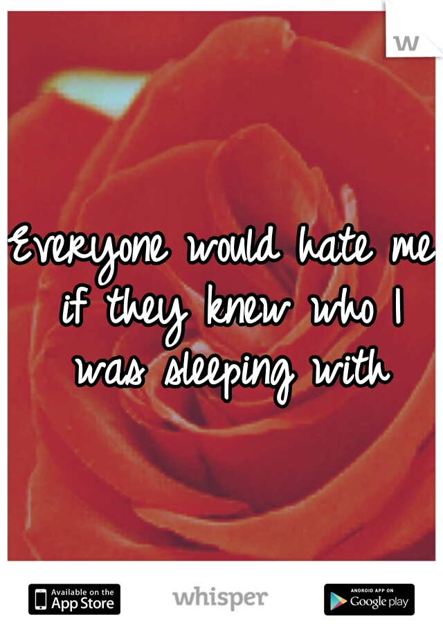 Everyone would hate me if they knew who I was sleeping with