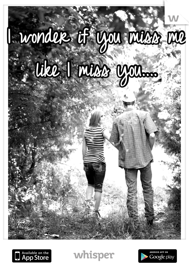 I wonder if you miss me like I miss you....