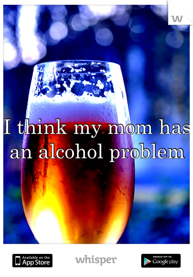 I think my mom has an alcohol problem