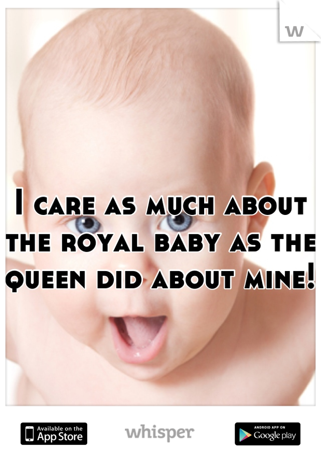 I care as much about the royal baby as the queen did about mine!