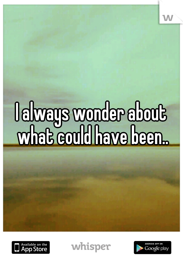 I always wonder about what could have been..