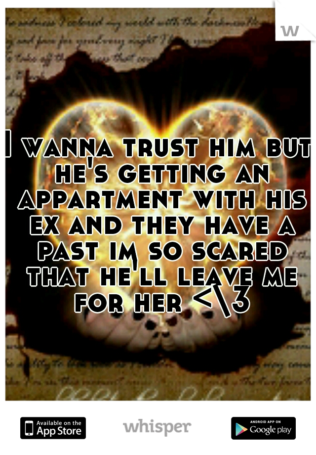 I wanna trust him but he's getting an appartment with his ex and they have a past im so scared that he'll leave me for her <\3