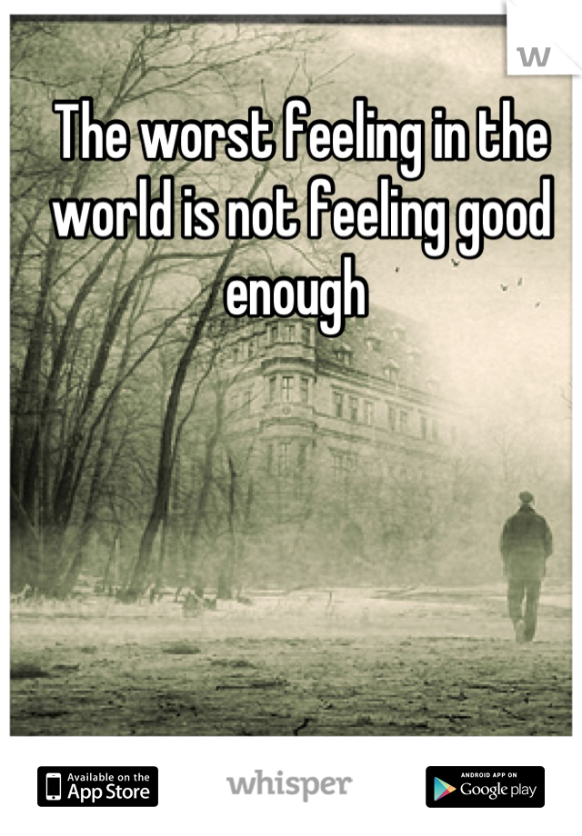 The worst feeling in the world is not feeling good enough