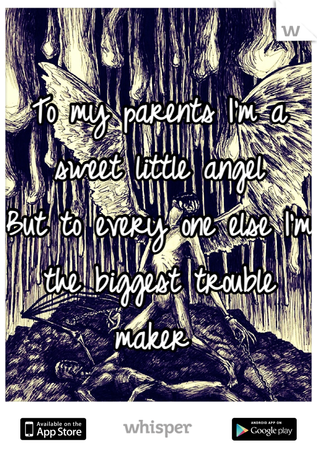 To my parents I'm a sweet little angel But to every one else I'm the biggest trouble maker