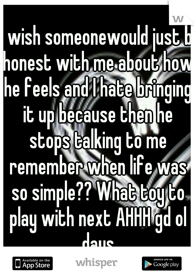 I wish someonewould just b honest with me about how he feels and I hate bringing it up because then he stops talking to me remember when life was so simple?? What toy to play with next AHHH gd ol days