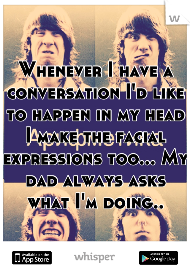 Whenever I have a conversation I'd like to happen in my head I make the facial expressions too... My dad always asks what I'm doing..