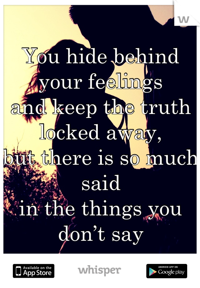You hide behind your feelings and keep the truth locked away, but there is so much said in the things you don't say