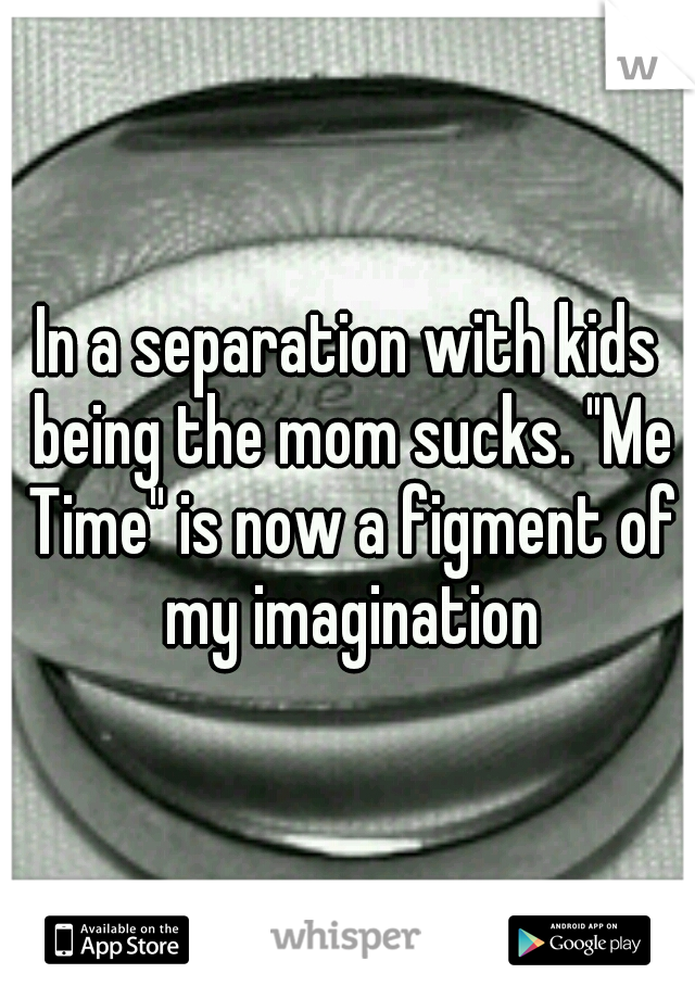 "In a separation with kids being the mom sucks. ""Me Time"" is now a figment of my imagination"