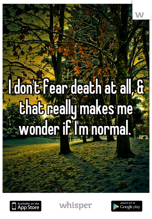 I don't fear death at all, & that really makes me wonder if I'm normal.