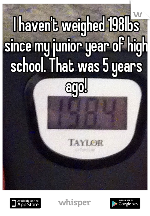 I haven't weighed 198lbs since my junior year of high school. That was 5 years ago!