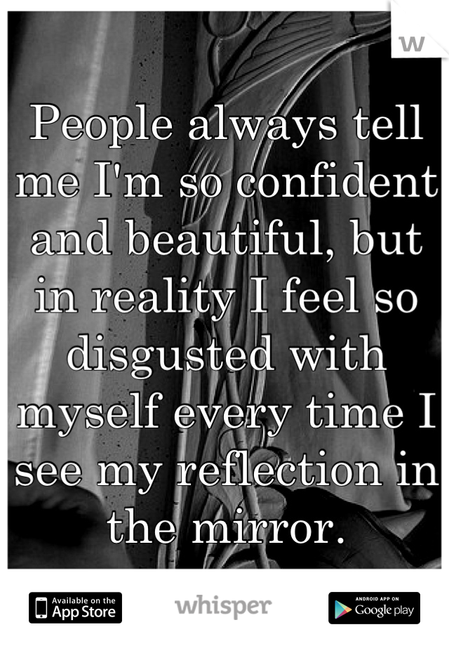 People always tell me I'm so confident and beautiful, but in reality I feel so disgusted with myself every time I see my reflection in the mirror.