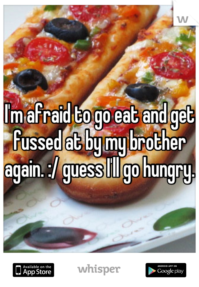 I'm afraid to go eat and get fussed at by my brother again. :/ guess I'll go hungry.