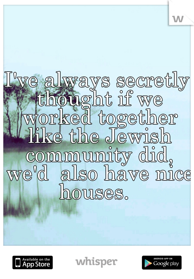 I've always secretly thought if we worked together like the Jewish community did, we'd  also have nice houses.
