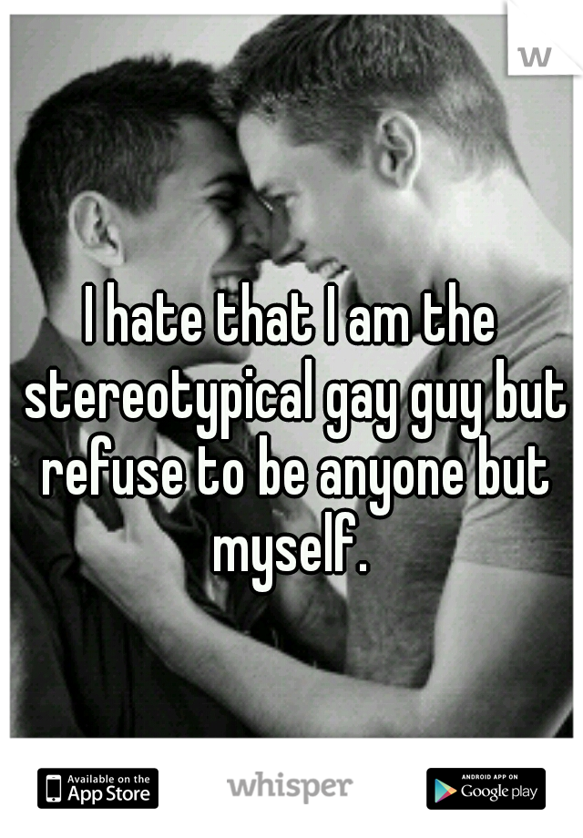 I hate that I am the stereotypical gay guy but refuse to be anyone but myself.