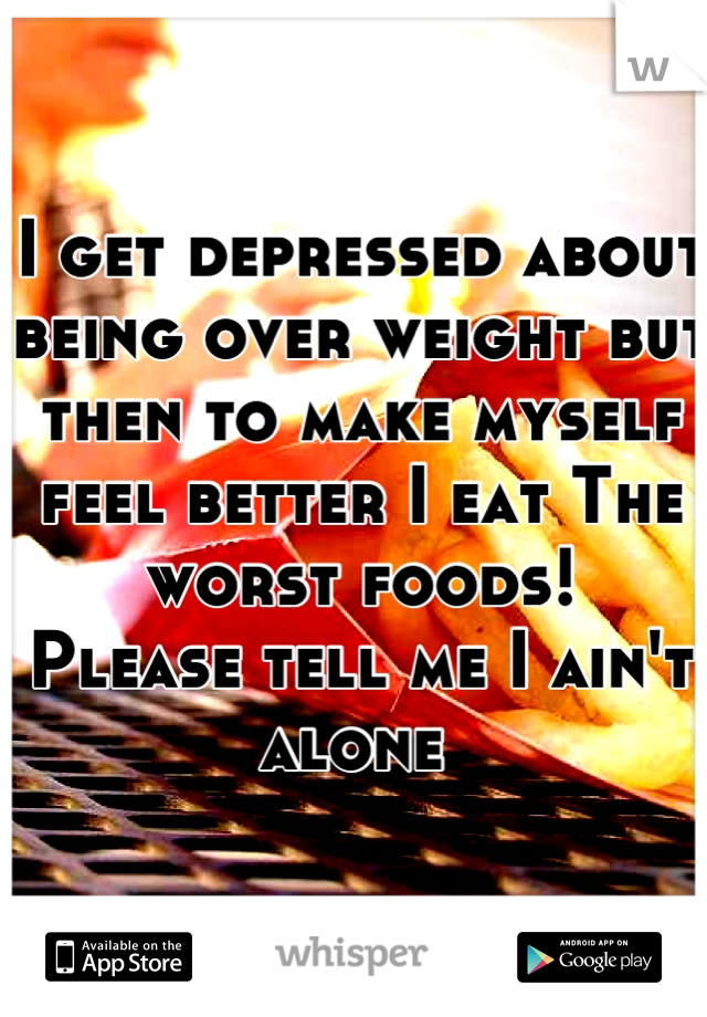 I get depressed about being over weight but then to make myself feel better I eat The worst foods!  Please tell me I ain't alone