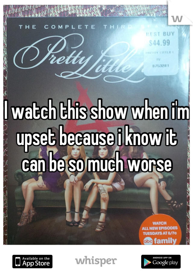 I watch this show when i'm upset because i know it can be so much worse