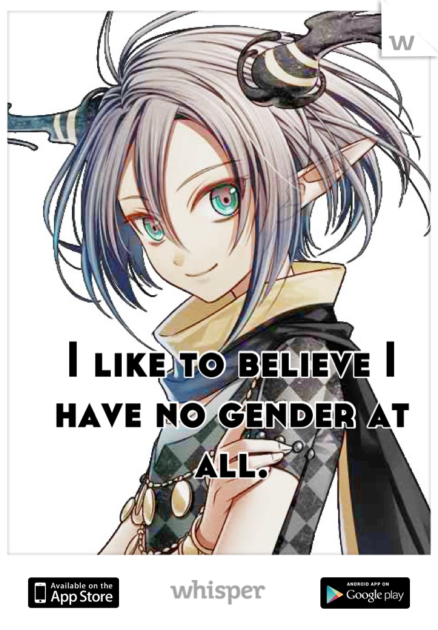 I like to believe I have no gender at all.