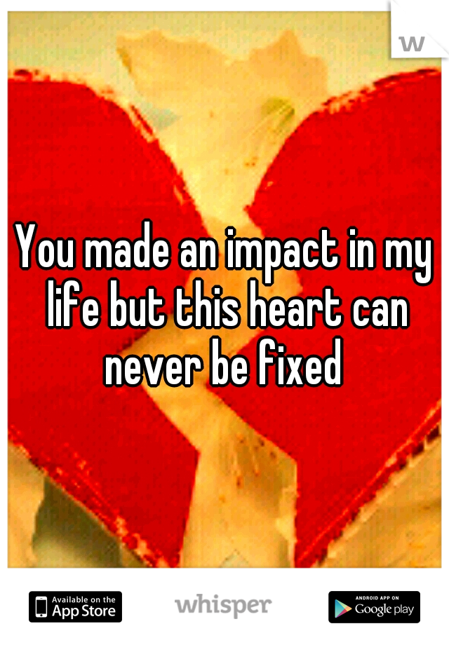 You made an impact in my life but this heart can never be fixed