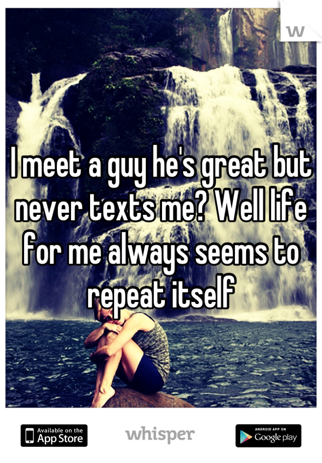 I meet a guy he's great but never texts me? Well life for me always seems to repeat itself