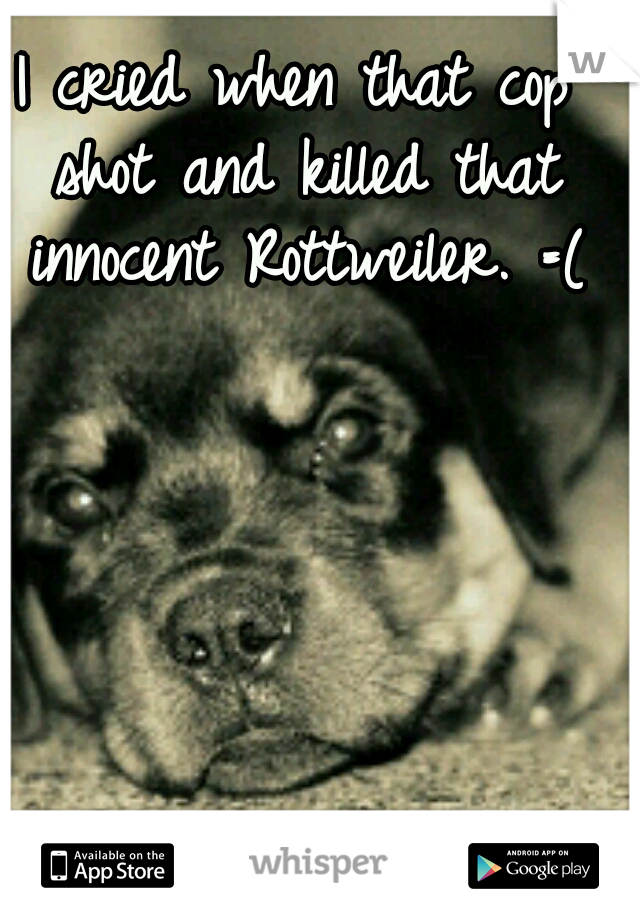 I cried when that cop shot and killed that innocent Rottweiler. =(
