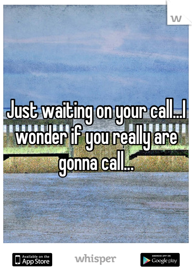 Just waiting on your call...I wonder if you really are gonna call...