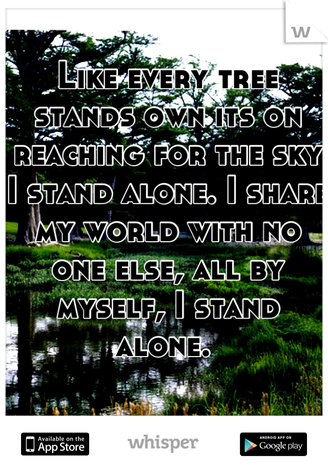 Like every tree stands own its on reaching for the sky I stand alone. I share my world with no one else, all by myself, I stand alone.