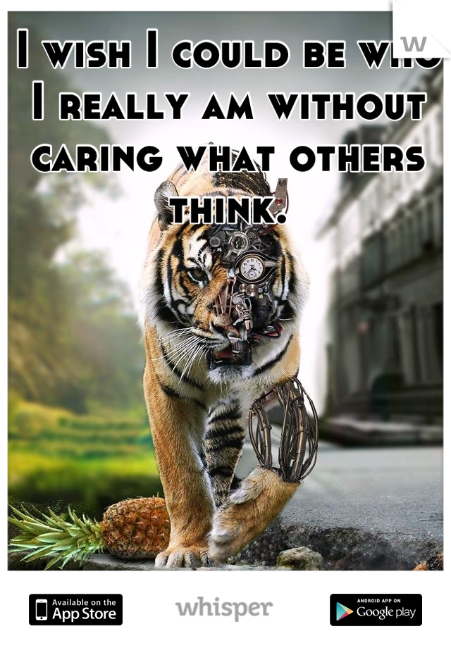I wish I could be who I really am without caring what others think.