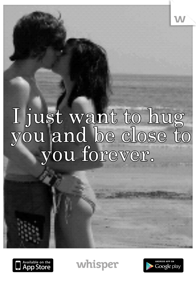 I just want to hug you and be close to you forever.