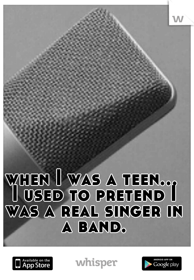when I was a teen... I used to pretend I was a real singer in a band.