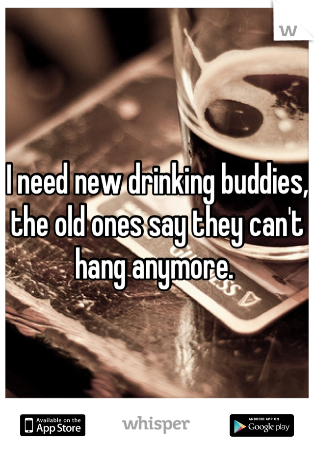 I need new drinking buddies, the old ones say they can't hang anymore.