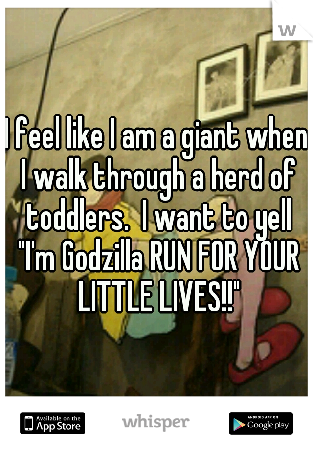 """I feel like I am a giant when I walk through a herd of toddlers.  I want to yell """"I'm Godzilla RUN FOR YOUR LITTLE LIVES!!"""""""