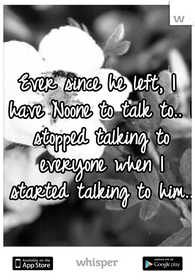 Ever since he left, I have Noone to talk to.. I stopped talking to everyone when I started talking to him..