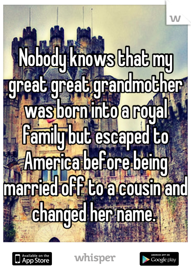 Nobody knows that my great great grandmother was born into a royal family but escaped to America before being married off to a cousin and changed her name.