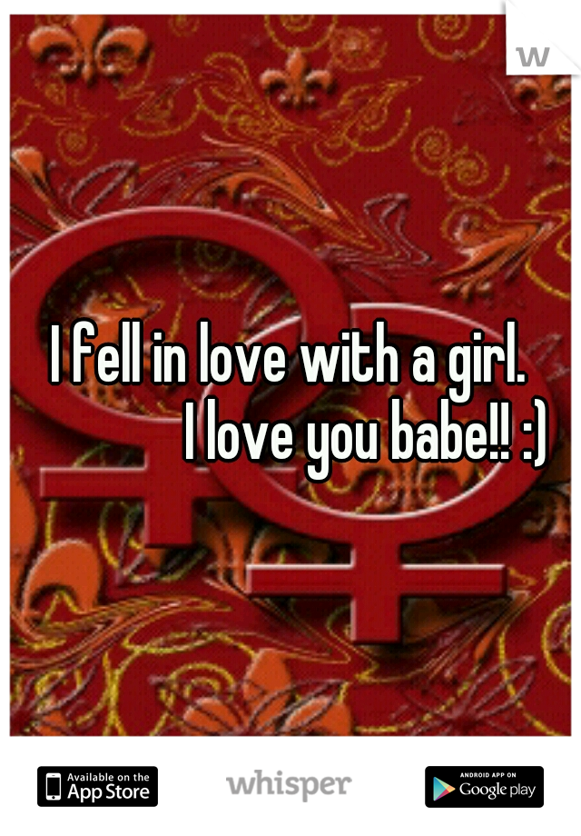 I fell in love with a girl.      I love you babe!! :)