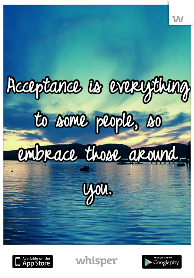 Acceptance is everything to some people, so embrace those around you.