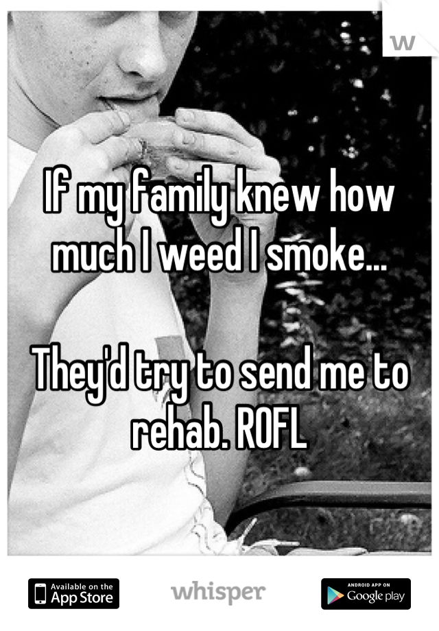 If my family knew how much I weed I smoke...  They'd try to send me to rehab. ROFL