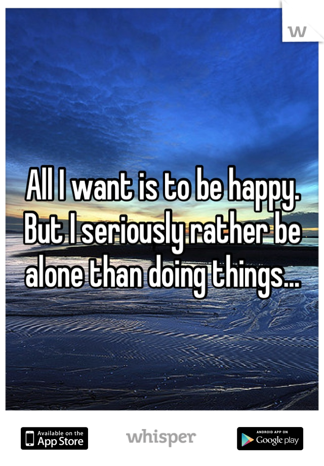 All I want is to be happy. But I seriously rather be alone than doing things...