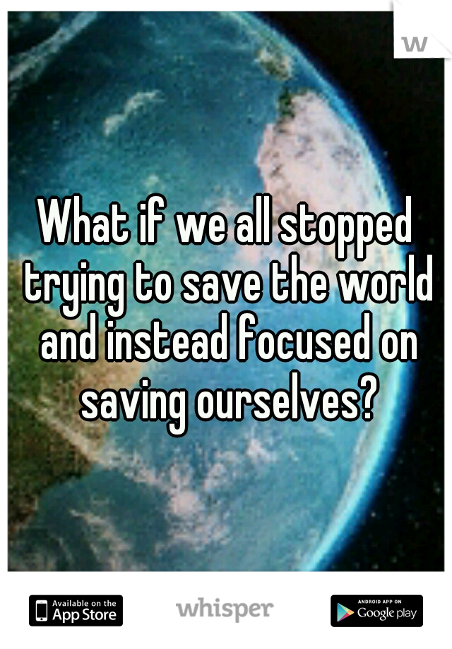 What if we all stopped trying to save the world and instead focused on saving ourselves?